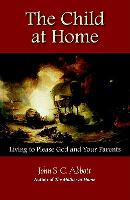 The Child at Home: Living to Please God and Your Parents, Abbott, John Stevens Cabot