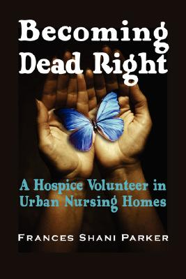 Image for Becoming Dead Right: A Hospice Volunteer in Urban Nursing Homes