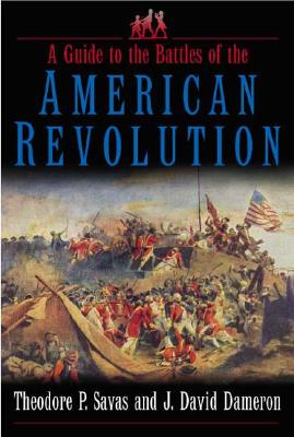 A Guide to the Battles of the American Revolution, Theodore P. Savas; J. David Dameron