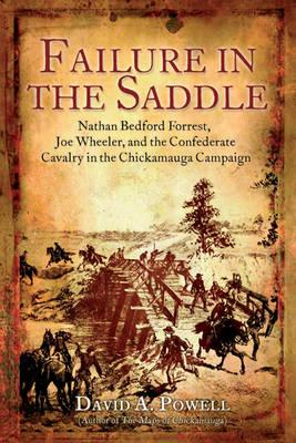 Image for Failure in the Saddle: Nathan Bedford Forrest, Joe Wheeler, and the Confederate Cavalry in the Chickamauga Campaign