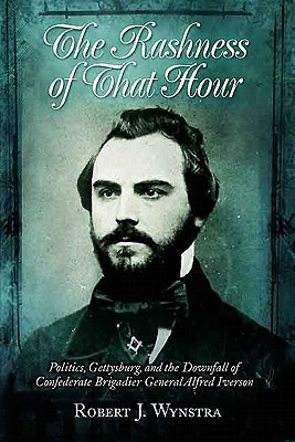 Image for The Rashness of That Hour: Politics, Gettysburg, and the Downfall of Confederate Brigadier General Alfred Iverson