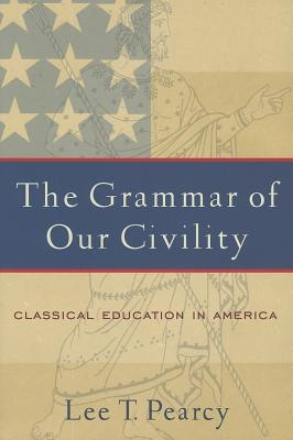 The Grammar of Our Civility: Classical Education in America, LEE T. PEARCY