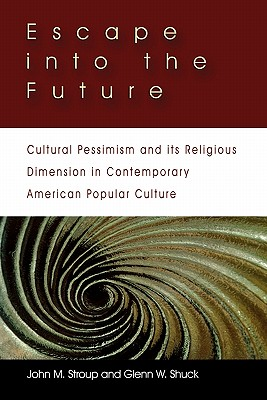 Escape into the Future: Cultural Pessimism and its Religious Dimension in Contemporary American Popular Culture, Glenn W. Shuck (Author), John M. Stroup (Author)