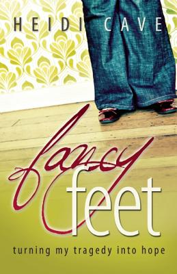 Fancy Feet: Turning My Tragedy Into Hope, Heidi Cave