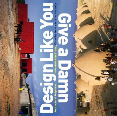 Design Like You Give a Damn : Architectural Responses to Human Crisis, CAMERON SINCLAIR, KATE STOHR