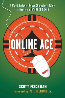 Online Ace: A World Series of Poker Champion's Guide to Mastering Internet Poker, Scott Fischman