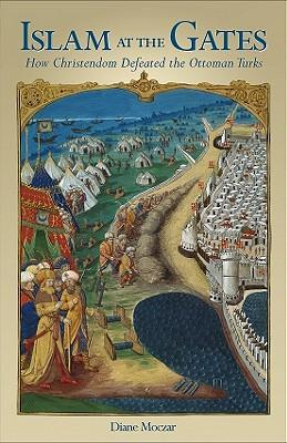 Islam At The Gates: How Christendom Defeated the Ottoman Turks, DIANE MOCZAR