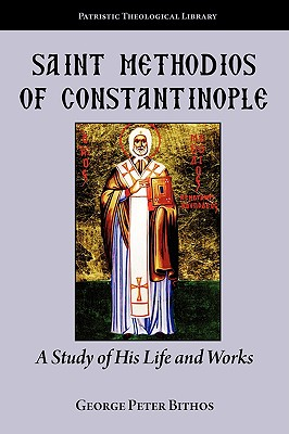 Saint Methodios of Constantinople: A Study of His Life and Works (Patristic Theological Library), George Peter Bithos