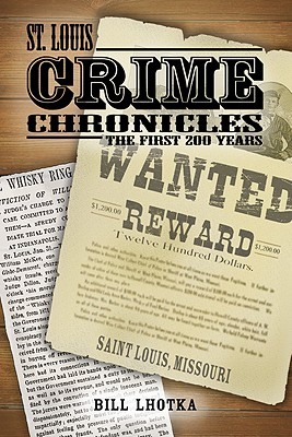 St. Louis Crime Chronicles: The First 200 Years 1764-1964, Lhotka, Bill