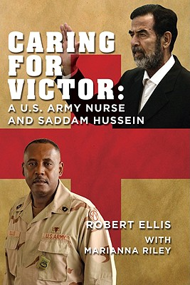 Caring for Victor: A U.S. Army Nurse and Saddam Hussein, Ellis, Robert; Riley, Marianna