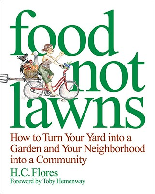 Food Not Lawns: How to Turn Your Yard into a Garden and Your Neighborhood into a Community, Heather Coburn Flores