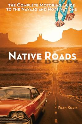 Native Roads: The Complete Motoring Guide to the Navajo and Hopi Nations, 3rd edition, Fran Kosik
