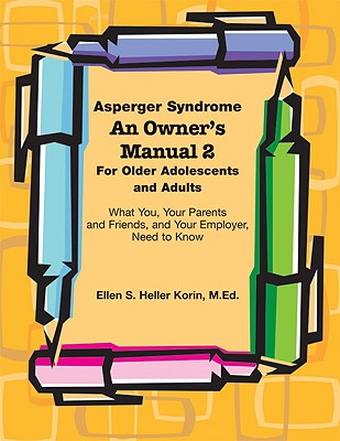 Asperger Syndrome An Owner's Manual 2 For Older Adolescents and Adults: What You, Your Parents and Friends, and Your Employer Need to Know, Ellen S Heller Korin; M. Ed