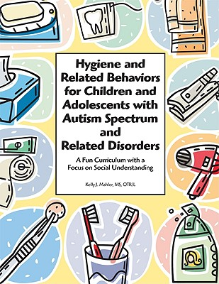 Image for Hygiene and Related Behaviors for Children and Adolescents with Autism Spectrum and Related Disorders: A Fun Curriculum with a Focus on Social Understanding