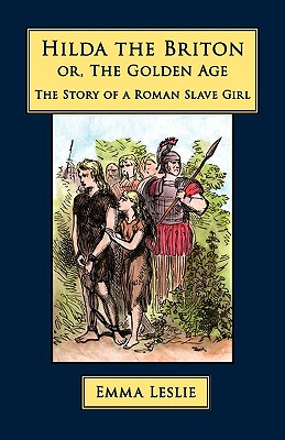 Hilda the Briton: Or, The Golden Age, The Story of a Roman Slave Girl, Leslie, Emma