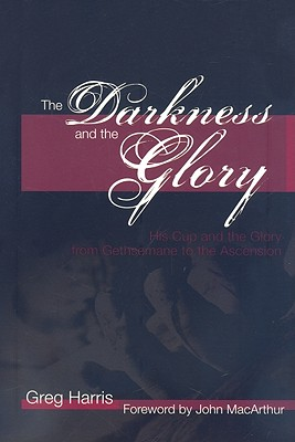 Image for The Darkness and the Glory: His Cup and the Glory from Gethsemane to the Ascension