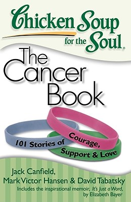 Chicken Soup for the Soul: The Cancer Book: 101 Stories of Courage, Support & Love, Jack Canfield, Mark Victor Hansen, David Tabatsky