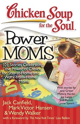 Image for Chicken Soup for the Soul: Power Moms - 101 Stories Celebrating the Power of Choice for Stay-at-Home and Work-from-Home Moms