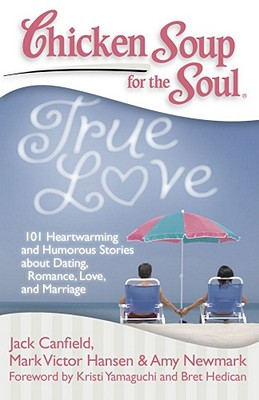 Image for Chicken Soup for the Soul: True Love: 101 Heartwarming and Humorous Stories about Dating, Romance, Love, and Marriage