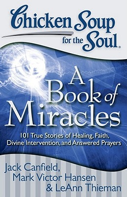 Chicken Soup for the Soul: A Book of Miracles: 101 True Stories of Healing, Faith, Divine Intervention, and Answered Prayers, Jack Canfield, Mark Victor Hansen, Leann Theiman