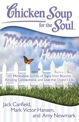 Image for Chicken Soup for the Soul: Messages from Heaven: 101 Miraculous Stories of Signs from Beyond, Amazing Connections, and Love that Doesn't Die
