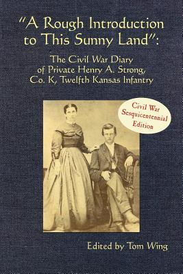 A Rough Introduction to This Sunny Land: The Civil War Diary of Private Henry A. Strong, Co. K, Twelfth Kansas Infantry (Butler Center Book Series)