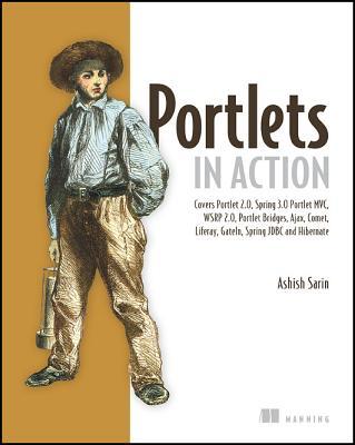 Portlets in Action: Covers Portlet 2.0, Spring 3.0, Portlet MVC, WSRP 2.0, Portlet Bridges, Ajax, Comet, Liferay, Gateln, Spring JDBC and Hibernate, Sarin, Ashish