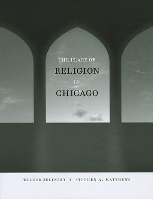 The Place of Religion in Chicago (Center for American Places - Center Books on Chicago and Environs), Wilbur Zelinsky; Stephen A. Matthews