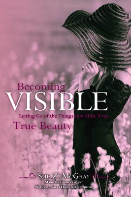 Becoming Visible: Letting Go of the Things that Hide Your True Beauty, McGray, Sue