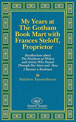 My Years at The Gotham Book Mart with Frances Steloff, Proprietor: Recollections about The Pantheon of Writers and Artists Who Passed Through Her Store and How I Became a Bookman, Tannenbaum, Matthew