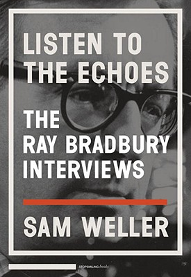 Listen to the Echoes: The Ray Bradbury Interviews (SIGNED), Weller, Sam; Bradbury, Ray