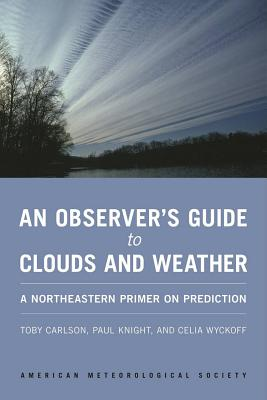 An Observer's Guide to Clouds and Weather: A Northeastern Primer on Prediction, Carlson, Toby; Knight, Paul; Wyckoff, Celia