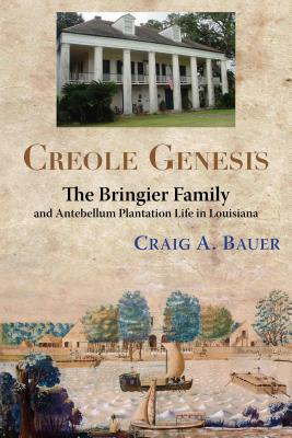 Creole Genesis: The Bringier Family and Antebellum Plantation Life in Louisiana, Craig A. Bauer