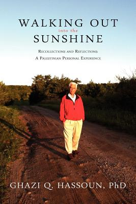 Walking Out into the Sunshine: Recollections and Reflections: A Palestinian Personal Experience, Hassoun, Ghazi Q.