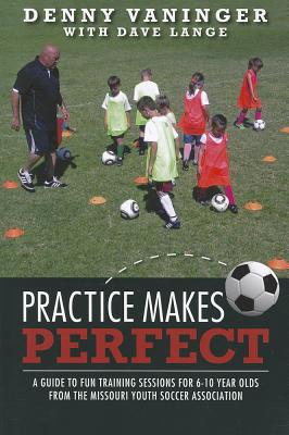 Practice Makes Perfect: A Guide to Fun Training Sessions for 6-10 Year Olds from the Missouri Youth Soccer Association, Vaninger, Denny
