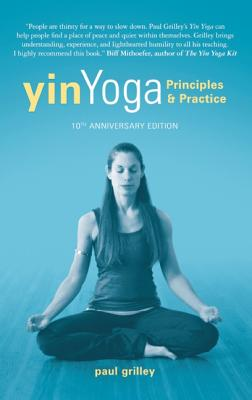Yin Yoga: Principles and Practice � 10th Anniversary Edition, Grilley, Paul