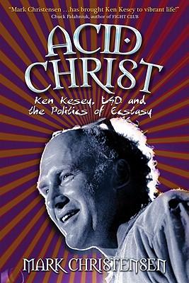 Acid Christ: Ken Kesey, LSD And The Politics Of Esctacy, Mark Christensen