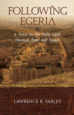Following Egeria: A Modern Pilgrim in the Holy Land, Lawrence R Farley