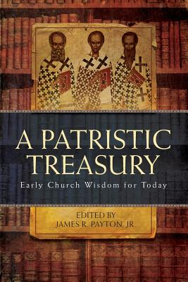 A Patristic Treasury, Early Church Wisdom for Today, James R. Payton Jr.