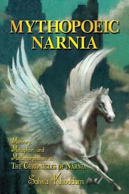 Mythopoeic Narnia: Memory, Metaphor, and Metamorphoses in The Chronicles of Narnia, Khoddam, Salwa