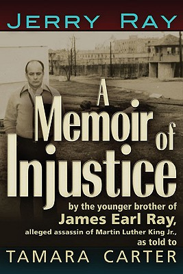 A Memoir of Injustice: By the Younger Brother of James Earl Ray, Alleged Assassin of Martin Luther King, Jr, Ray, Jerry; Carter, Tamara