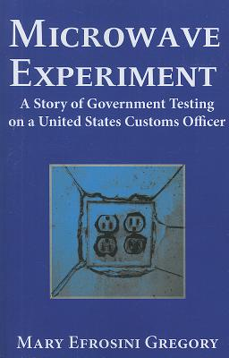 Microwave Experiment: A Story of Government Testing on a United States Customs Officer, Gregory, Mary E.