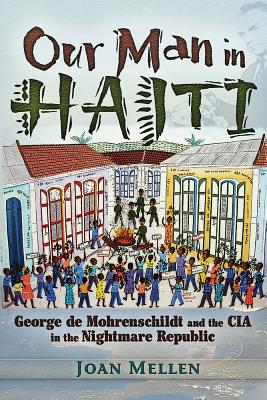 Our Man in Haiti: George de Mohrenschildt and the CIA in the Nightmare Republic, Mellen, Joan