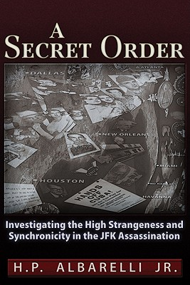 1: A Secret Order: Investigating the High Strangeness and Synchronicity in the JFK Assassination, Albarelli  Jr., H. P.