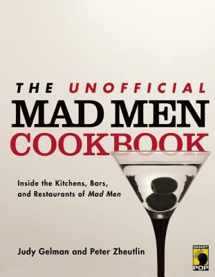 The Unofficial Mad Men Cookbook: Inside the Kitchens, Bars, and Restaurants of Mad Men, Judy Gelman  (Author), Peter Zheutlin  (Author)