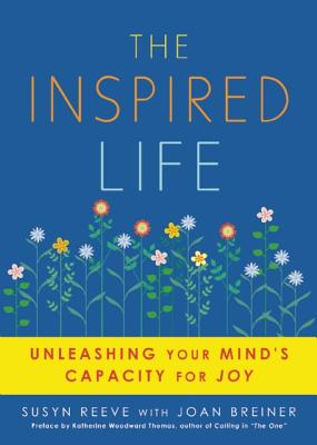 The Inspired Life: Unleashing Your Mind's Capacity for Joy, Reeve, Susyn; Breiner, Joan
