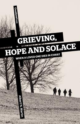 Grieving, Hope and Solace: When a Loved One Dies in Christ, Albert N. Martin