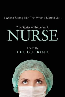I Wasn't Strong Like This When I Started Out: True Stories of Becoming a Nurse, Gutkind, Lee [Editor]