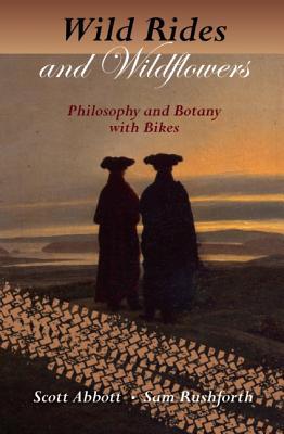Wild Rides and Wildflowers: Philosophy and Botany with Bikes, Abbott, Scott; Rushforth, Sam