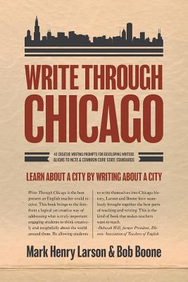 Write Through Chicago: Learn About a City by Writing About a City, Mark Henry Larson (Author), Bob Boone (Author)